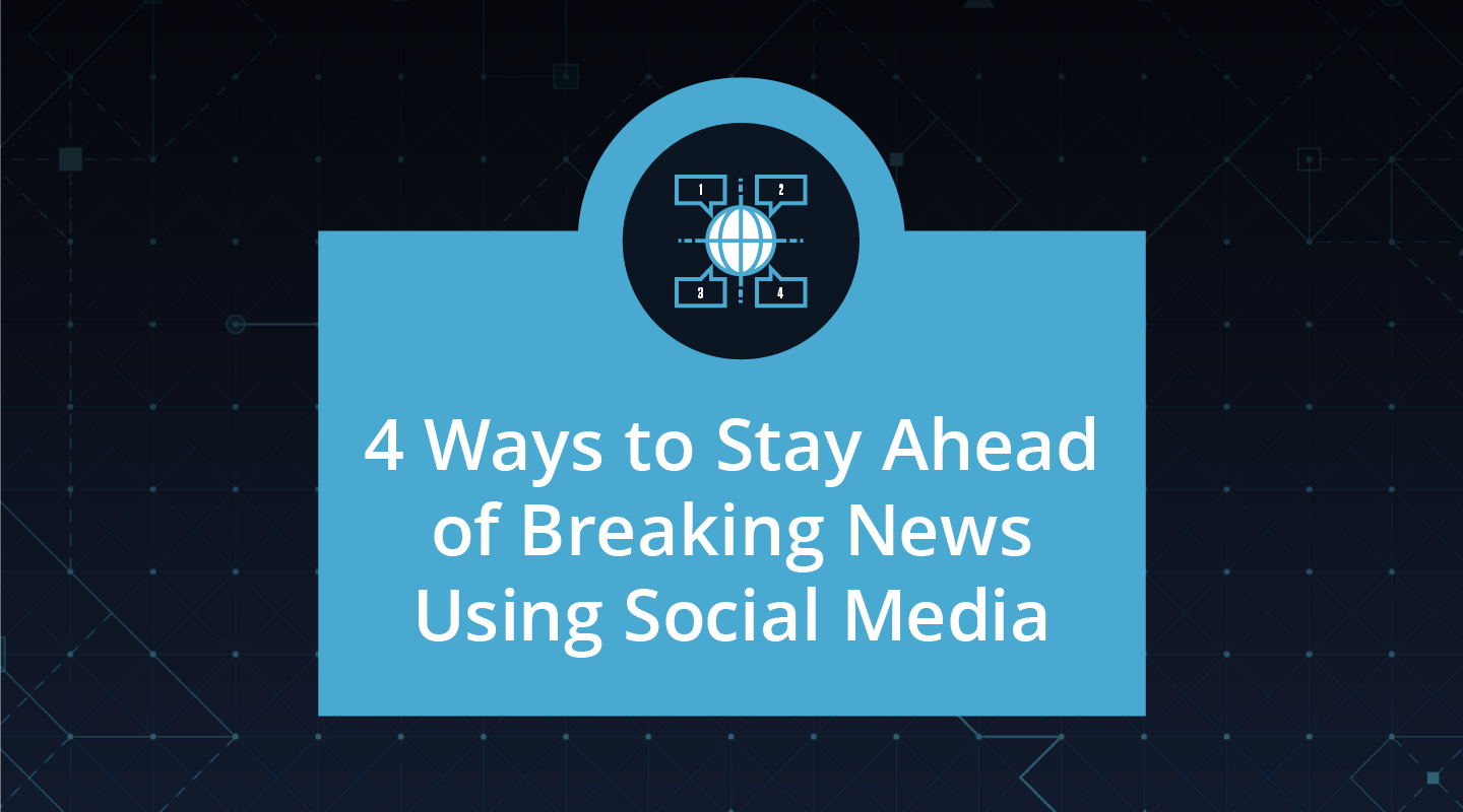 4 Ways to Stay Ahead of Breaking News Using Social Media